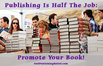 Publishing Is Half The Job: Promote Your Book! | Self-Publishing Relief