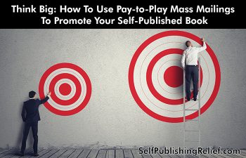 Think Big: How To Use Pay-to-Play Mass Mailings To Promote Your Self-Published Book | Self-Publishing Relief