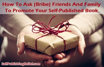 How To Ask (Bribe) Friends And Family To Promote Your Self-Published Book | Self-Publishing Relief