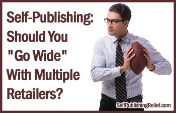 "Self-Publishing: Should You ""Go Wide"" With Multiple Retailers? 