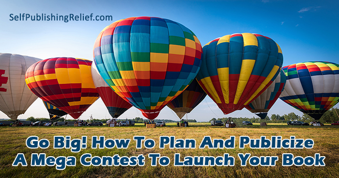 Go Big! How To Plan And Publicize A Mega Contest To Launch Your Book | Self-Publishing Relief