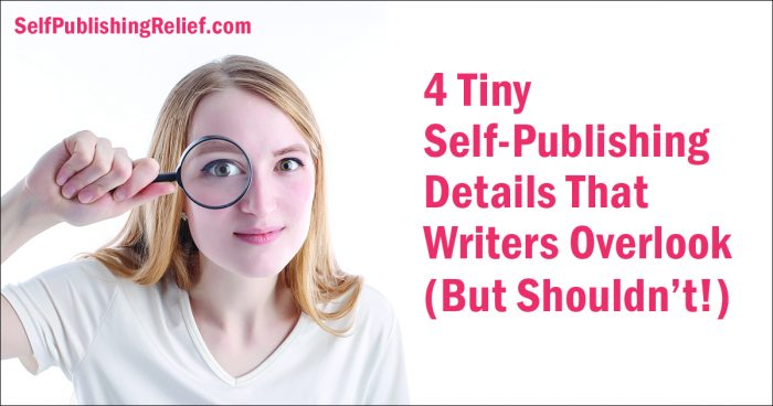 4 Tiny Self-Publishing Details That Writers Overlook (But Shouldn't!) | Self-Publishing Relief