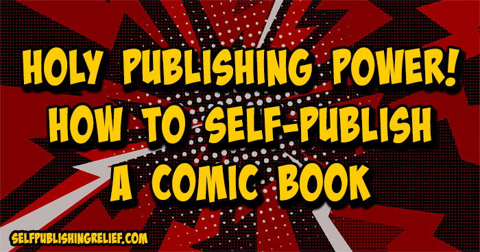 Holy Publishing Power! How To Self-Publish A Comic Book | Self-Publishing Relief