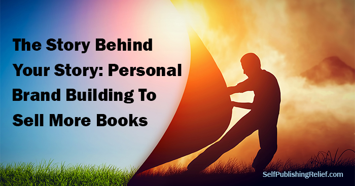 The Story Behind Your Story: Personal Brand Building To Sell More Books | Self-Publishing Relief