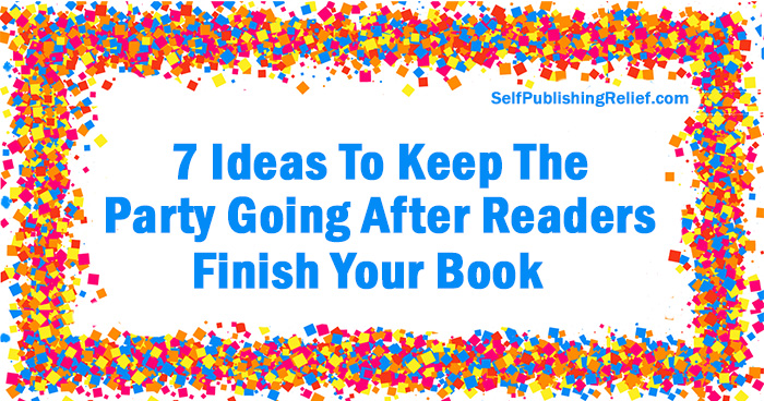 7 Ideas To Keep The Party Going After Readers Finish Your Book | Self-Publishing Relief
