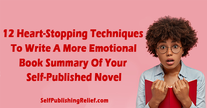 12 Heart-Stopping Techniques To Write A More Emotional Book Summary Of Your Self-Published Novel | Self-Publishing Relief