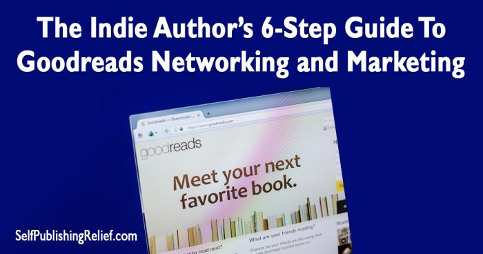 The Indie Author's 6-Step Guide To Goodreads Networking and Marketing | Self-Publishing Relief