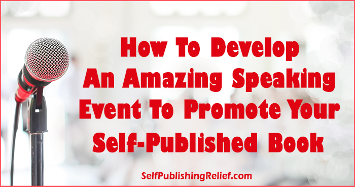 How To Develop An Amazing Speaking Event To Promote Your Self-Published Book | Self-Publishing Relief