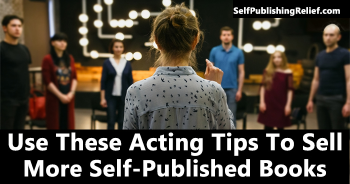 Use These Acting Tips To Sell More Self-Published Books | Self-Publishing Relief