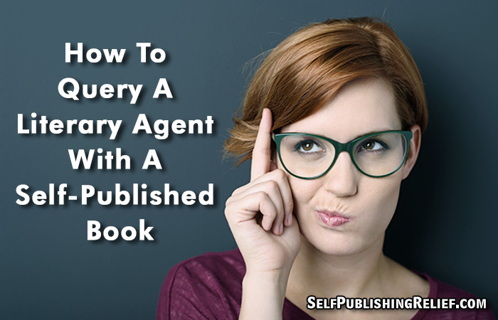 How To Query A Literary Agent With A Self-Published Book | Self-Publishing Relief