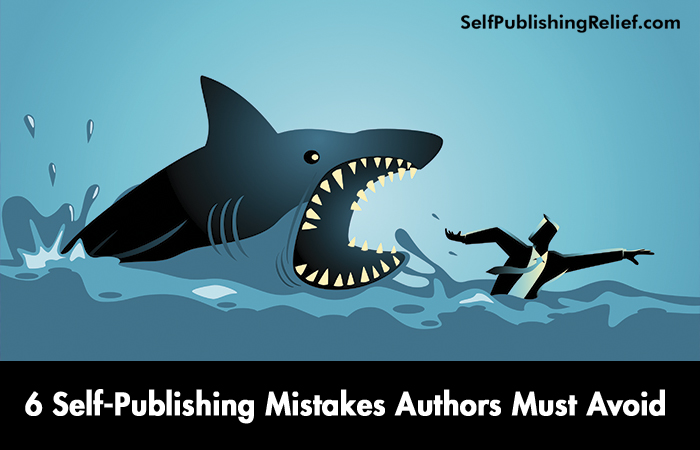6 Self-Publishing Mistakes Authors Must Avoid | Self-Publishing Relief