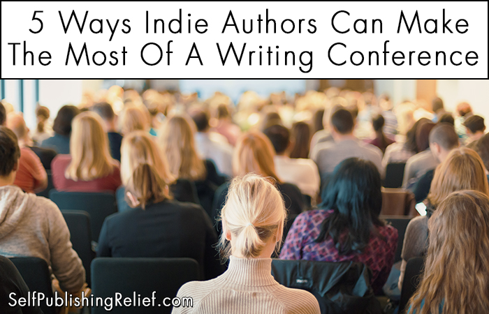5 Ways Indie Authors Can Make The Most Of A Writing Conference | Self-Publishing Relief