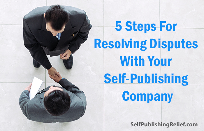 5 Steps For Resolving Disputes With Your Self-Publishing Company | Self-Publishing Relief