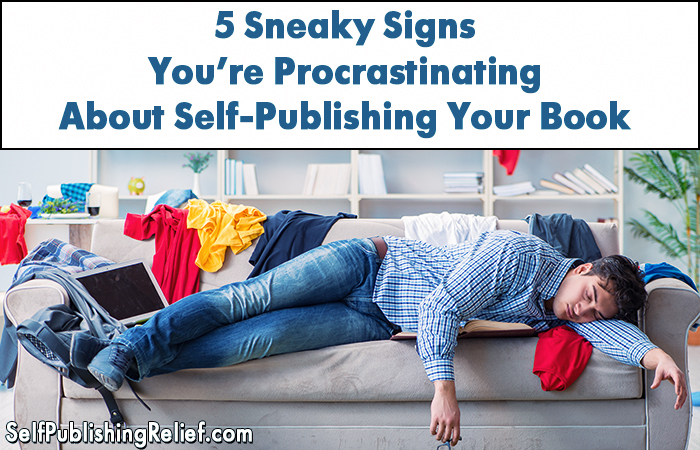 5 Sneaky Signs You're Procrastinating About Self-Publishing Your Book   Self-Publishing Relief