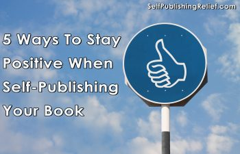 5 Ways To Stay Positive When Self-Publishing Your Book | Self-Publishing Relief