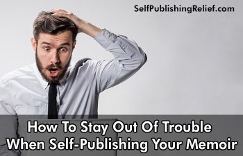 How To Stay Out Of Trouble When Self-Publishing Your Memoir | Self-Publishing Relief