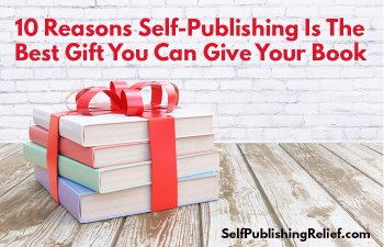 10 Reasons Self-Publishing Is The Best Gift You Can Give Your Book | Self-Publishing Relief