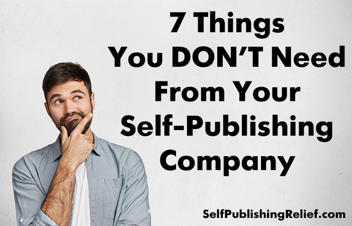 7 Things You DON'T Need From Your Self-Publishing Company | Self-Publishing Relief