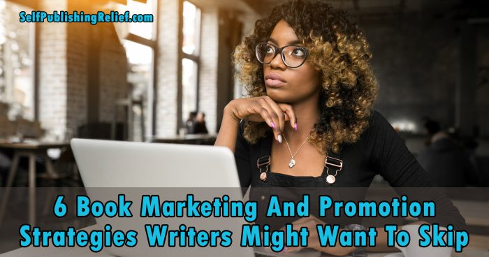 6 Book Marketing And Promotion Strategies Writers Might Want To Skip | Self-Publishing Relief