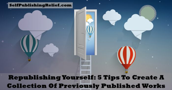 Republishing Yourself: 5 Tips To Create A Collection Of Previously Published Works | Self-Publishing Relief