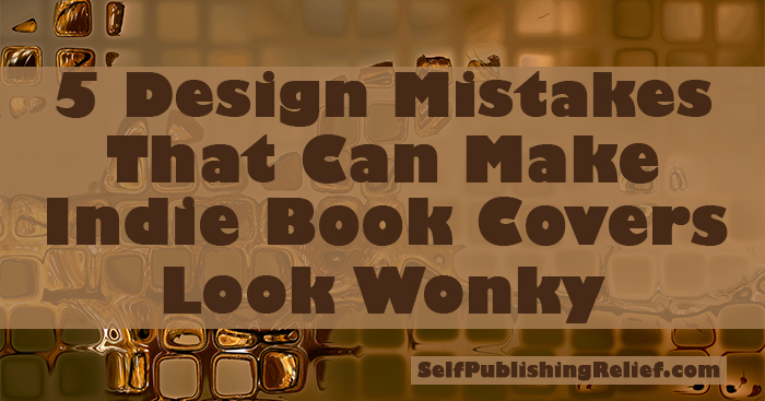 5 Design Mistakes That Can Make Indie Book Covers Look Wonky | Self-Publishing Relief