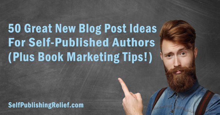 50 Great New Blog Post Ideas for Self-Published Authors (Plus Book Marketing Tips!) | Self-Publishing Relief