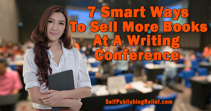 7 Smart Ways To Sell More Books At A Writing Conference | Self-Publishing Relief