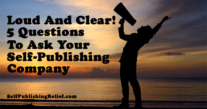Loud And Clear! 5 Questions To Ask Your Self-Publishing Company | Self-Publishing Relief