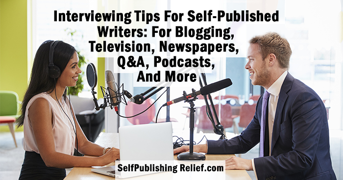 Interview Tips For Self-Published Writers: For Blogging, Television, Newspapers, Q&A, Podcasts, and More | Self-Publishing Relief