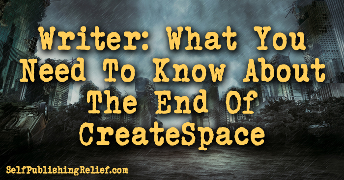 Writer: What You Need To Know About The End Of CreateSpace | Self-Publishing Relief