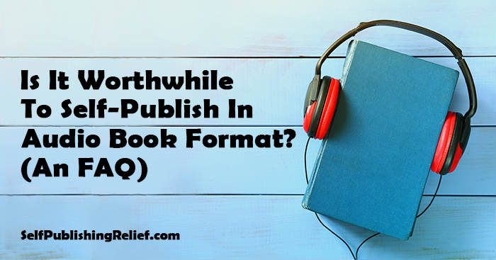 Is It Worthwhile To Self-Publish In Audiobook Format? (An FAQ) | Self-Publishing Relief