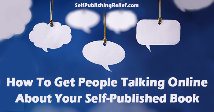 How To Get People Talking Online About Your Self-Published Book | Self-Publishing Relief