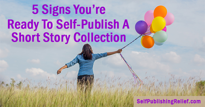 5 Signs You're Ready To Self-Publish A Short Story Collection | Self-Publishing Relief