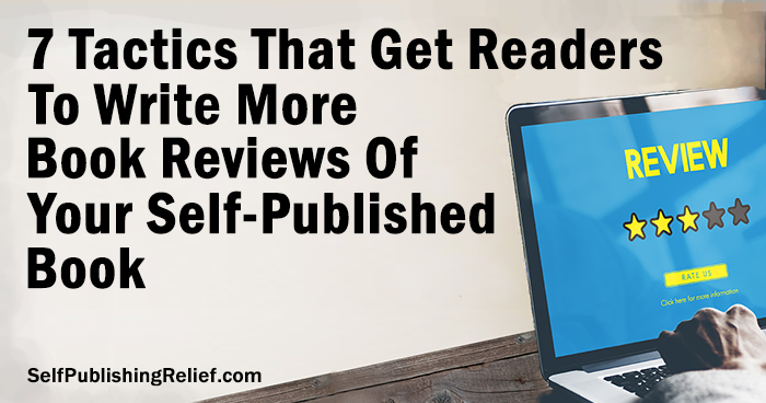 7 Tactics That Get Readers To Write More Book Reviews Of Your Self-Published Book | Self-Publishing Relief