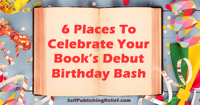 6 Places To Celebrate Your Book's Debut Birthday Bash | Self-Publishing Relief