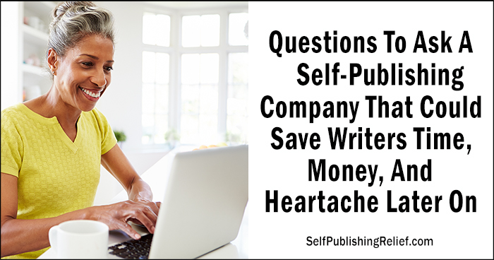 5 Questions To Ask A Self-Publishing Company That Could Save Time, Money, And Heartache | Self-Publishing Relief
