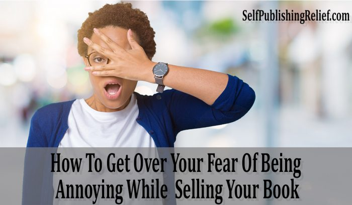 How To Get Over Your Fear Of Being Annoying While Selling Your Book | Self-Publishing Relief