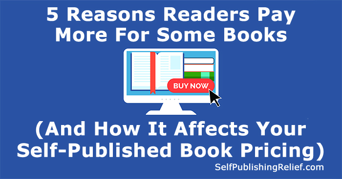 5 Reasons Readers Pay More For Some Books (And How It Affects Your Self-Published Book Pricing) | Self-Publishing Relief