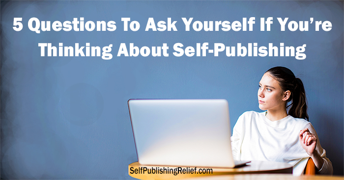 5 Questions To Ask Yourself If You're Thinking About Self-Publishing | Self-Publishing Relief