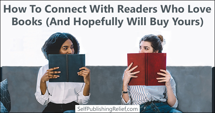 How To Connect With Readers Who Love Books (And Hopefully Will Buy Yours) | Self-Publishing Relief