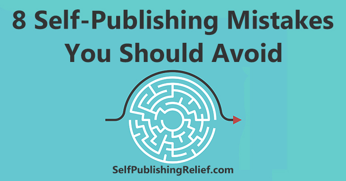 8 Self-Publishing Mistakes You Should Avoid │ Self-Publishing Relief