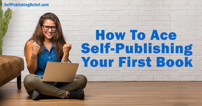 How To Ace Self-Publishing Your First Book | Self-Publishing Relief