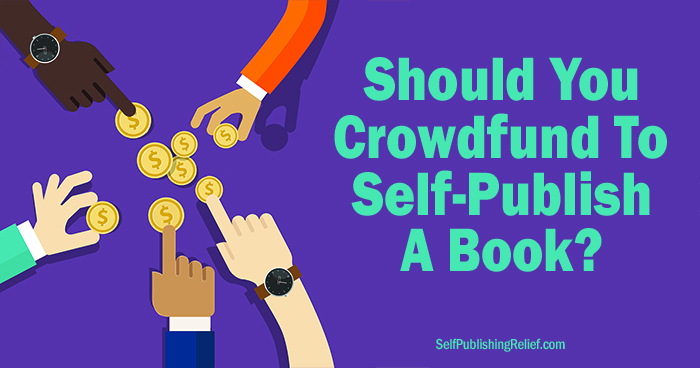 Should You Crowdfund To Self-Publish A Book? ∣ Self-Publishing Relief