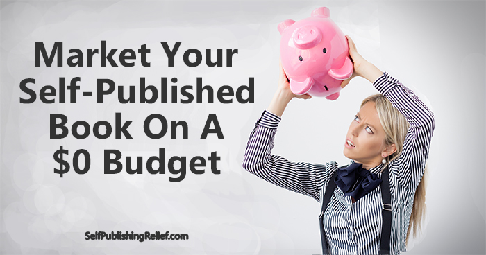 Market Your Self-Published Book On A $0 Budget   Self-Publishing Relief