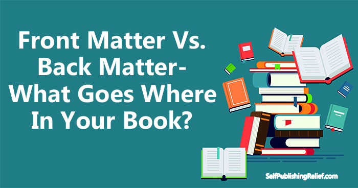 Front Matter Vs. Back Matter—What Goes Where In Your Book? | Self-Publishing Relief