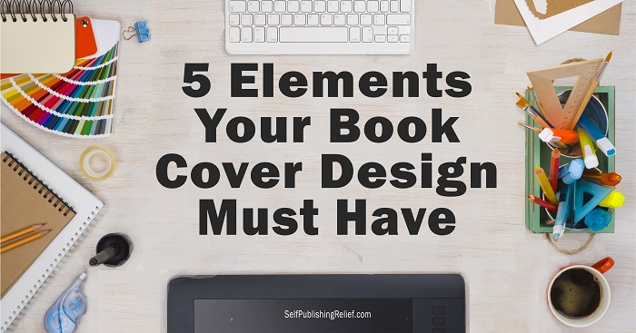 5 Elements Your Book Cover Design Must Have | Self-Publishing Relief