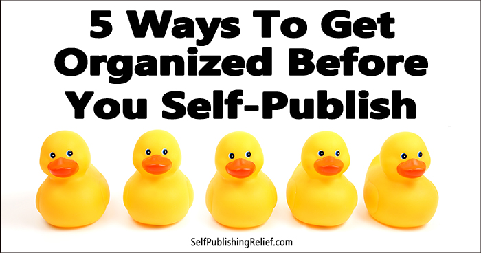 5 Ways To Get Organized Before You Self-Publish ǀ Self-Publishing Relief