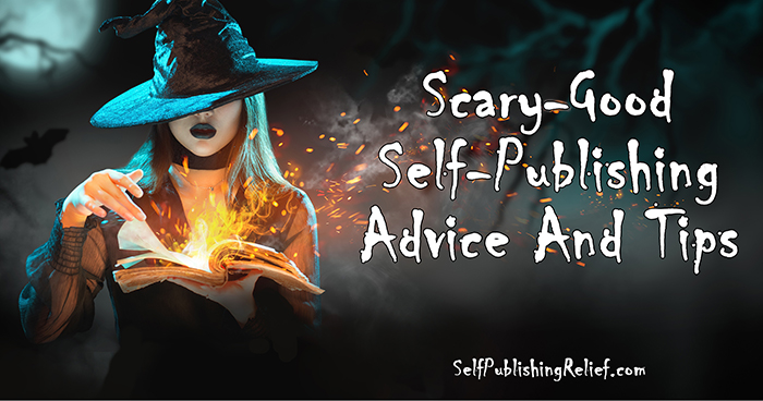 Scary-Good Self-Publishing Advice And Tips ǀ Self-Publishing Relief